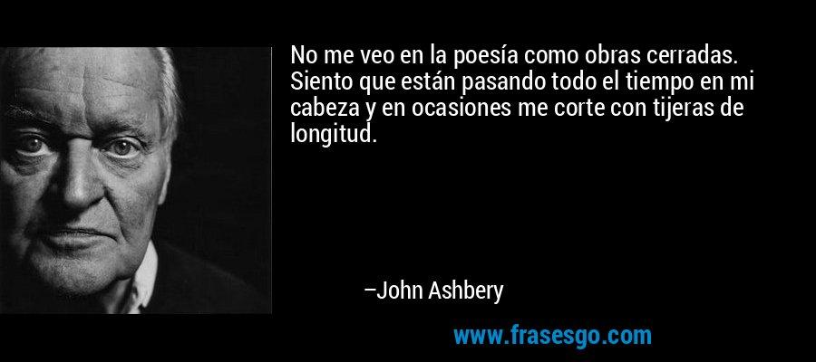 No me veo en la poesía como obras cerradas. Siento que están pasando todo el tiempo en mi cabeza y en ocasiones me corte con tijeras de longitud. – John Ashbery