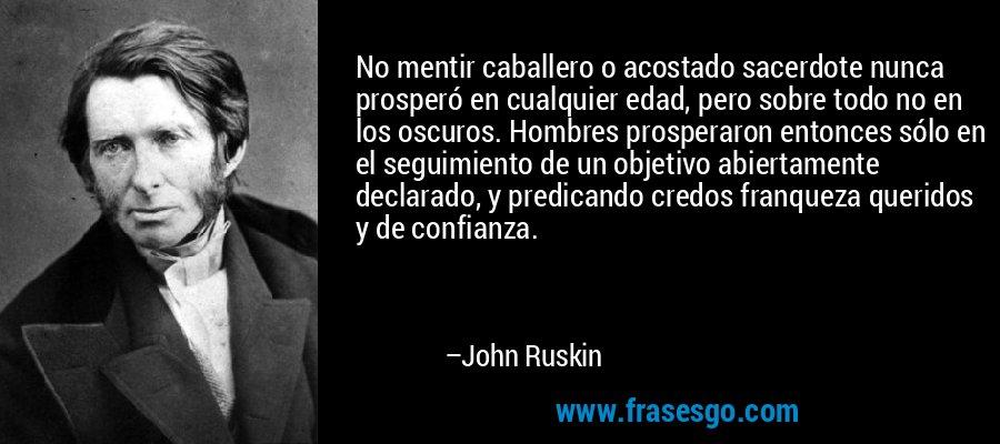 No mentir caballero o acostado sacerdote nunca prosperó en cualquier edad, pero sobre todo no en los oscuros. Hombres prosperaron entonces sólo en el seguimiento de un objetivo abiertamente declarado, y predicando credos franqueza queridos y de confianza. – John Ruskin