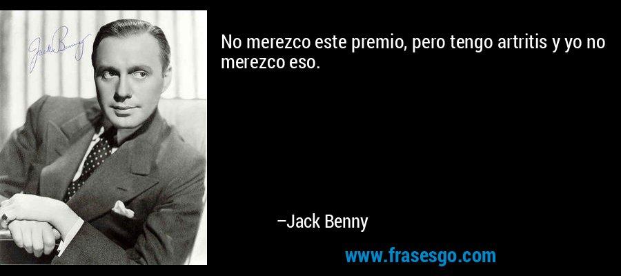 No merezco este premio, pero tengo artritis y yo no merezco eso. – Jack Benny