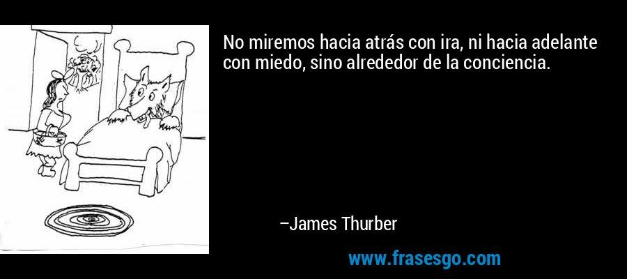 No miremos hacia atrás con ira, ni hacia adelante con miedo, sino alrededor de la conciencia. – James Thurber