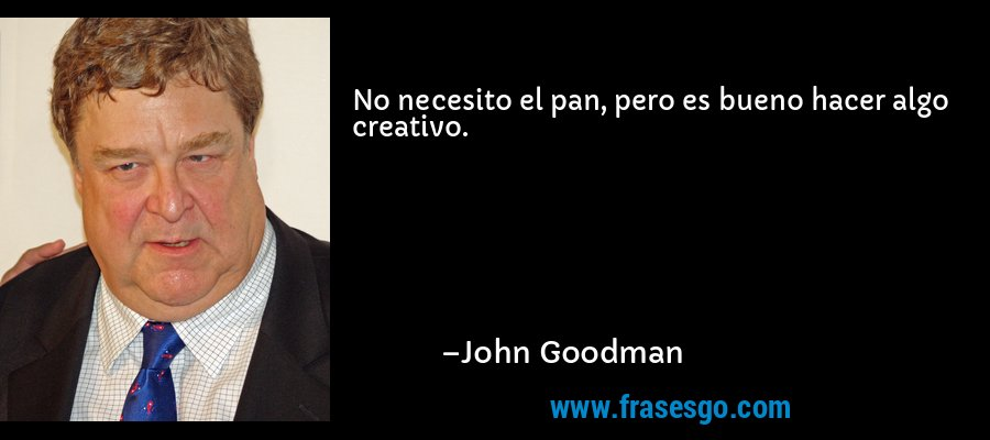 No necesito el pan, pero es bueno hacer algo creativo. – John Goodman