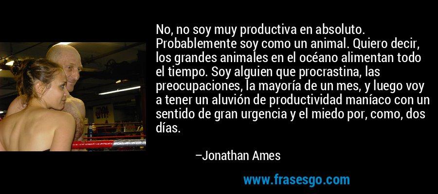 No, no soy muy productiva en absoluto. Probablemente soy como un animal. Quiero decir, los grandes animales en el océano alimentan todo el tiempo. Soy alguien que procrastina, las preocupaciones, la mayoría de un mes, y luego voy a tener un aluvión de productividad maníaco con un sentido de gran urgencia y el miedo por, como, dos días. – Jonathan Ames