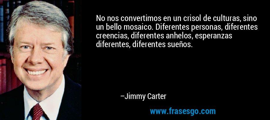 No nos convertimos en un crisol de culturas, sino un bello mosaico. Diferentes personas, diferentes creencias, diferentes anhelos, esperanzas diferentes, diferentes sueños. – Jimmy Carter