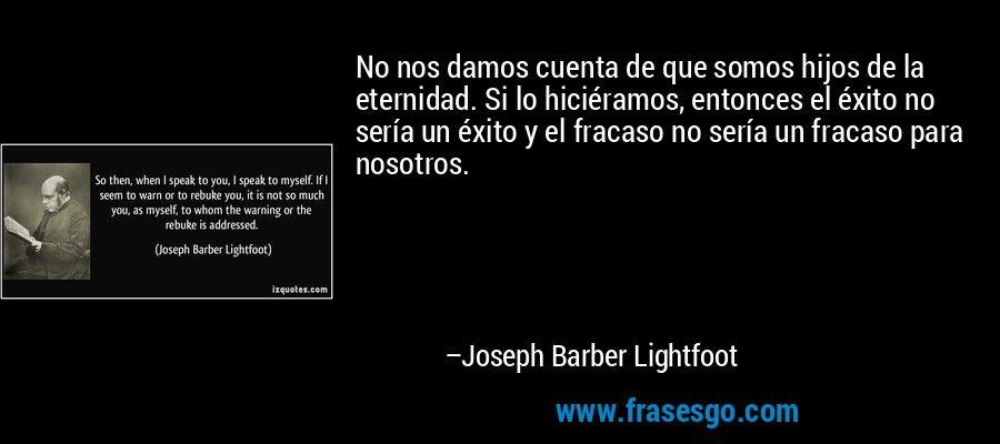 No nos damos cuenta de que somos hijos de la eternidad. Si lo hiciéramos, entonces el éxito no sería un éxito y el fracaso no sería un fracaso para nosotros. – Joseph Barber Lightfoot