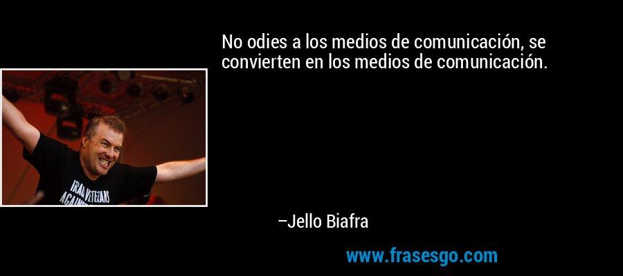 No odies a los medios de comunicación, se convierten en los medios de comunicación. – Jello Biafra