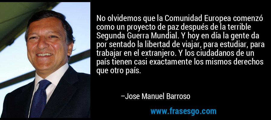 No olvidemos que la Comunidad Europea comenzó como un proyecto de paz después de la terrible Segunda Guerra Mundial. Y hoy en día la gente da por sentado la libertad de viajar, para estudiar, para trabajar en el extranjero. Y los ciudadanos de un país tienen casi exactamente los mismos derechos que otro país. – Jose Manuel Barroso