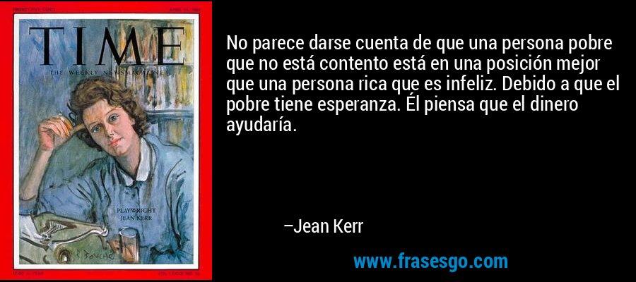 No parece darse cuenta de que una persona pobre que no está contento está en una posición mejor que una persona rica que es infeliz. Debido a que el pobre tiene esperanza. Él piensa que el dinero ayudaría. – Jean Kerr