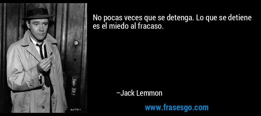 No pocas veces que se detenga. Lo que se detiene es el miedo al fracaso. – Jack Lemmon