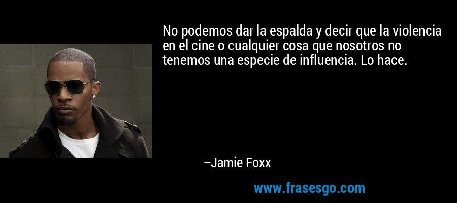 No podemos dar la espalda y decir que la violencia en el cine o cualquier cosa que nosotros no tenemos una especie de influencia. Lo hace. – Jamie Foxx