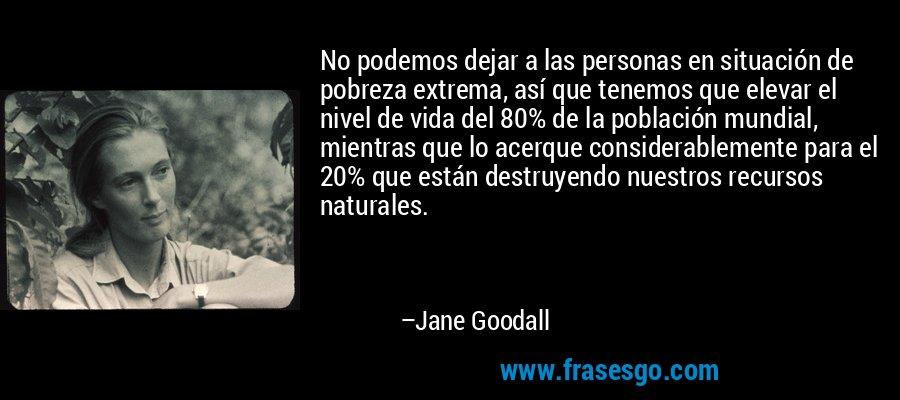 No podemos dejar a las personas en situación de pobreza extrema, así que tenemos que elevar el nivel de vida del 80% de la población mundial, mientras que lo acerque considerablemente para el 20% que están destruyendo nuestros recursos naturales. – Jane Goodall
