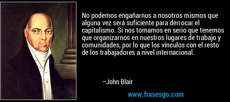 No podemos engañarnos a nosotros mismos que alguna vez será suficiente para derrocar el capitalismo. Si nos tomamos en serio que tenemos que organizarnos en nuestros lugares de trabajo y comunidades, por lo que los vínculos con el resto de los trabajadores a nivel internacional. – John Blair