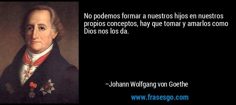 No podemos formar a nuestros hijos en nuestros propios conceptos, hay que tomar y amarlos como Dios nos los da. – Johann Wolfgang von Goethe