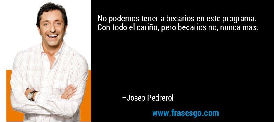 No podemos tener a becarios en este programa. Con todo el cariño, pero becarios no, nunca más. – Josep Pedrerol