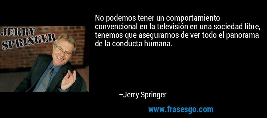 No podemos tener un comportamiento convencional en la televisión en una sociedad libre, tenemos que asegurarnos de ver todo el panorama de la conducta humana. – Jerry Springer