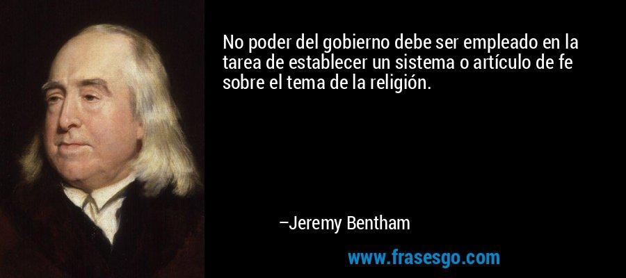 No poder del gobierno debe ser empleado en la tarea de establecer un sistema o artículo de fe sobre el tema de la religión. – Jeremy Bentham
