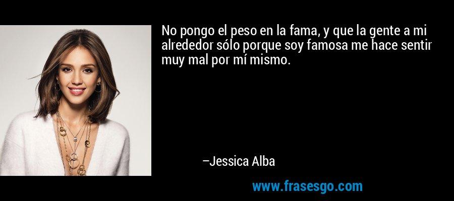 No pongo el peso en la fama, y que la gente a mi alrededor sólo porque soy famosa me hace sentir muy mal por mí mismo. – Jessica Alba