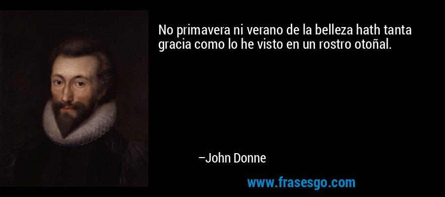 No primavera ni verano de la belleza hath tanta gracia como lo he visto en un rostro otoñal. – John Donne