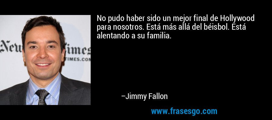 No pudo haber sido un mejor final de Hollywood para nosotros. Está más allá del béisbol. Está alentando a su familia. – Jimmy Fallon