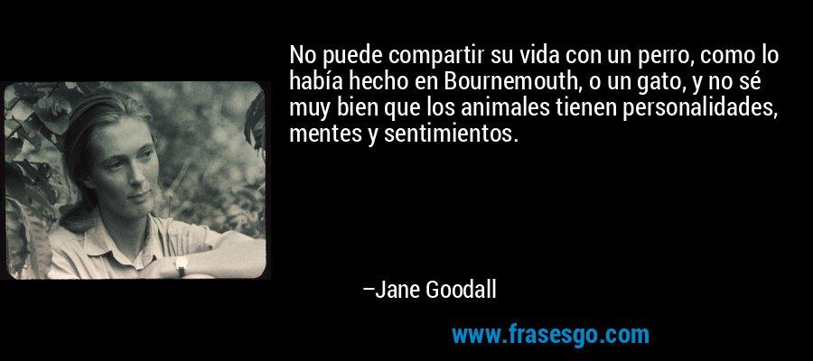 No puede compartir su vida con un perro, como lo había hecho en Bournemouth, o un gato, y no sé muy bien que los animales tienen personalidades, mentes y sentimientos. – Jane Goodall