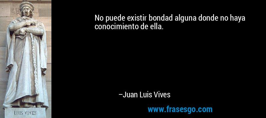 No puede existir bondad alguna donde no haya conocimiento de ella. – Juan Luis Vives