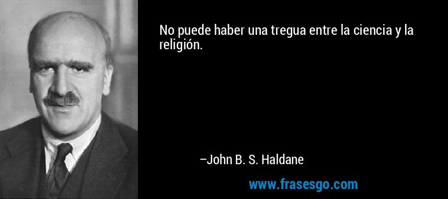 No puede haber una tregua entre la ciencia y la religión. – John B. S. Haldane