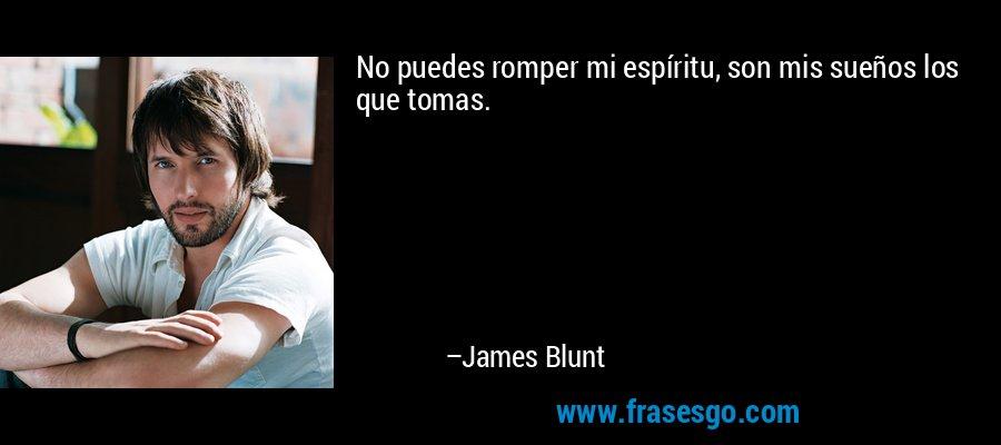No puedes romper mi espíritu, son mis sueños los que tomas. – James Blunt
