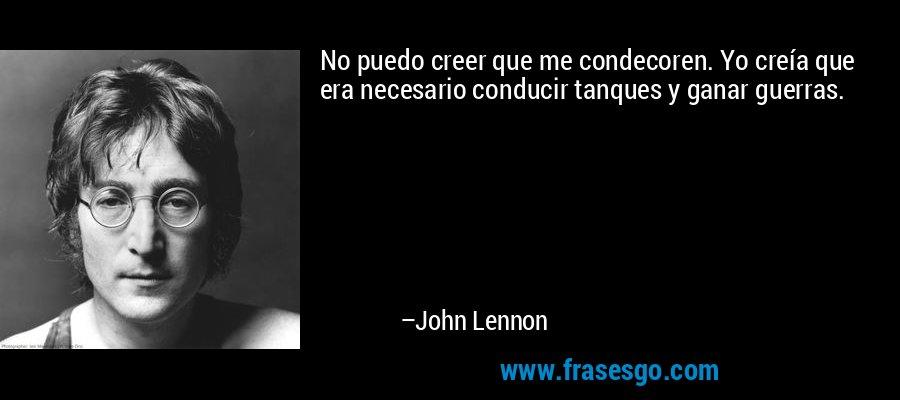No puedo creer que me condecoren. Yo creía que era necesario conducir tanques y ganar guerras. – John Lennon