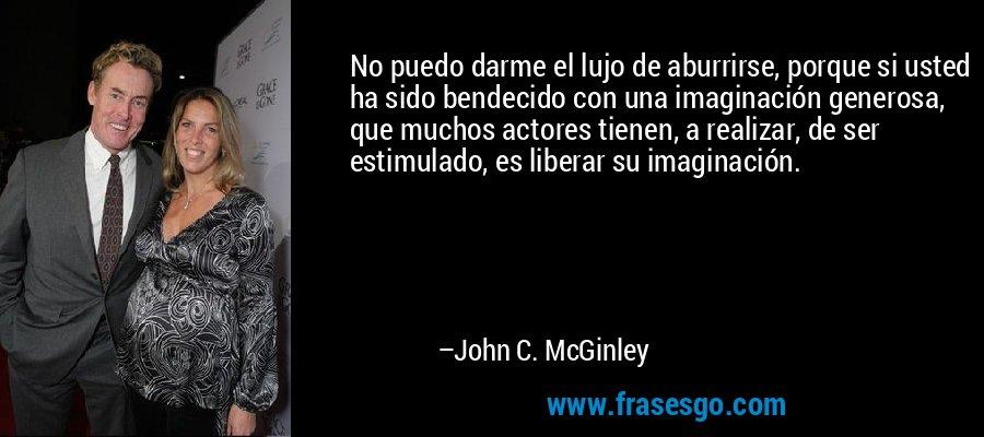 No puedo darme el lujo de aburrirse, porque si usted ha sido bendecido con una imaginación generosa, que muchos actores tienen, a realizar, de ser estimulado, es liberar su imaginación. – John C. McGinley