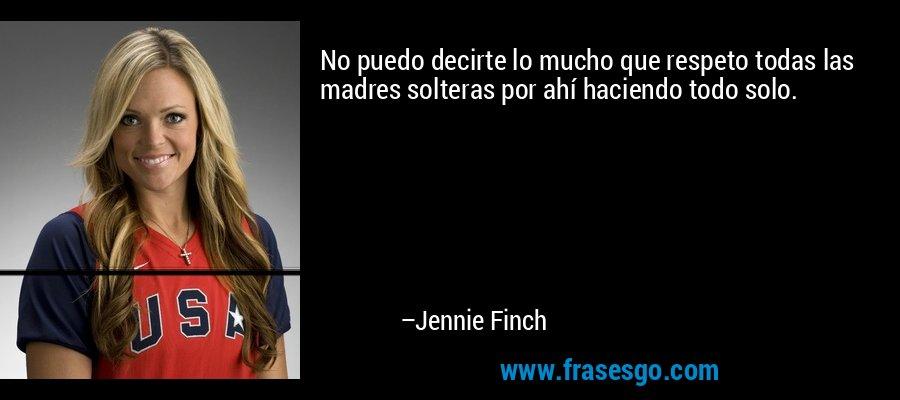 No puedo decirte lo mucho que respeto todas las madres solteras por ahí haciendo todo solo. – Jennie Finch