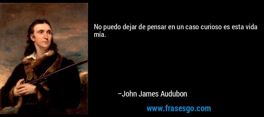 No puedo dejar de pensar en un caso curioso es esta vida mía. – John James Audubon