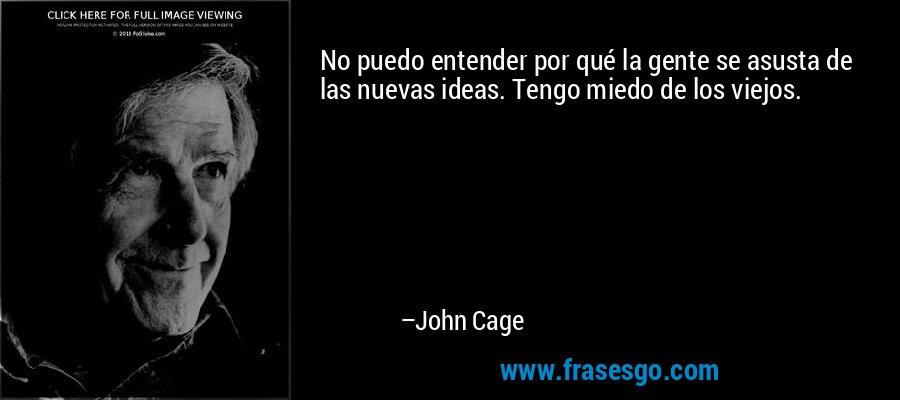 No puedo entender por qué la gente se asusta de las nuevas ideas. Tengo miedo de los viejos. – John Cage