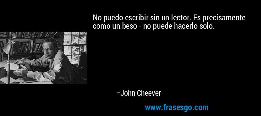 No puedo escribir sin un lector. Es precisamente como un beso - no puede hacerlo solo. – John Cheever