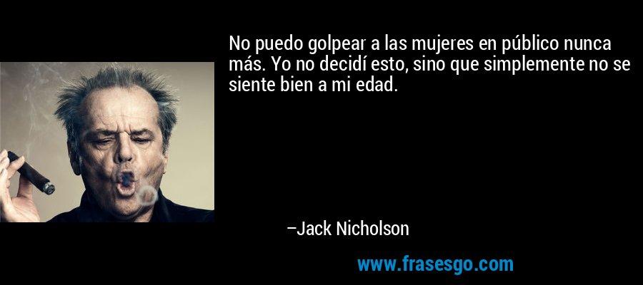 No puedo golpear a las mujeres en público nunca más. Yo no decidí esto, sino que simplemente no se siente bien a mi edad. – Jack Nicholson
