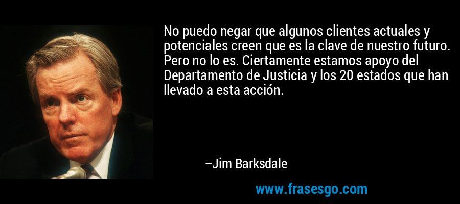 No puedo negar que algunos clientes actuales y potenciales creen que es la clave de nuestro futuro. Pero no lo es. Ciertamente estamos apoyo del Departamento de Justicia y los 20 estados que han llevado a esta acción. – Jim Barksdale