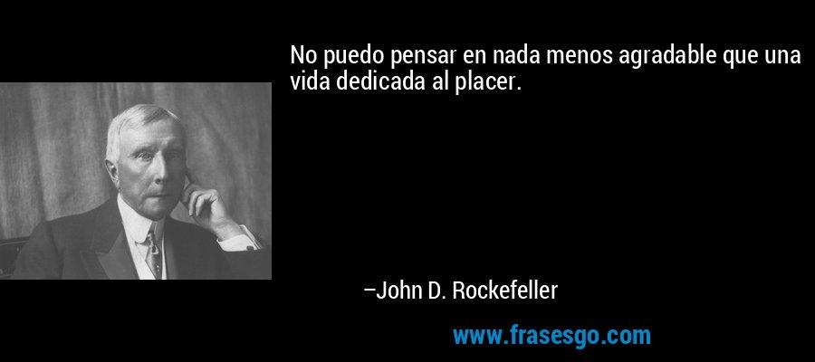 No puedo pensar en nada menos agradable que una vida dedicada al placer. – John D. Rockefeller