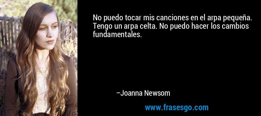 No puedo tocar mis canciones en el arpa pequeña. Tengo un arpa celta. No puedo hacer los cambios fundamentales. – Joanna Newsom