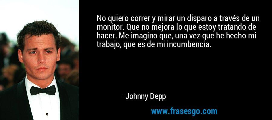 No quiero correr y mirar un disparo a través de un monitor. Que no mejora lo que estoy tratando de hacer. Me imagino que, una vez que he hecho mi trabajo, que es de mi incumbencia. – Johnny Depp