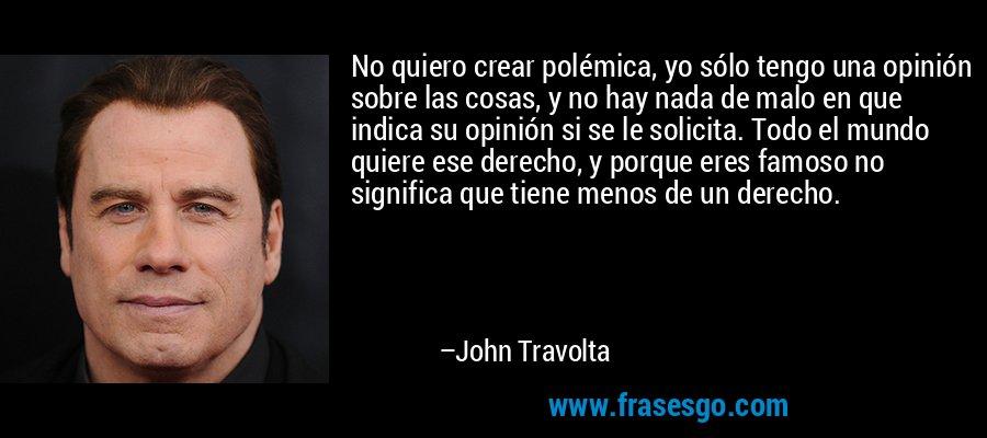 No quiero crear polémica, yo sólo tengo una opinión sobre las cosas, y no hay nada de malo en que indica su opinión si se le solicita. Todo el mundo quiere ese derecho, y porque eres famoso no significa que tiene menos de un derecho. – John Travolta