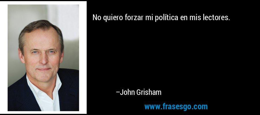 No quiero forzar mi política en mis lectores. – John Grisham