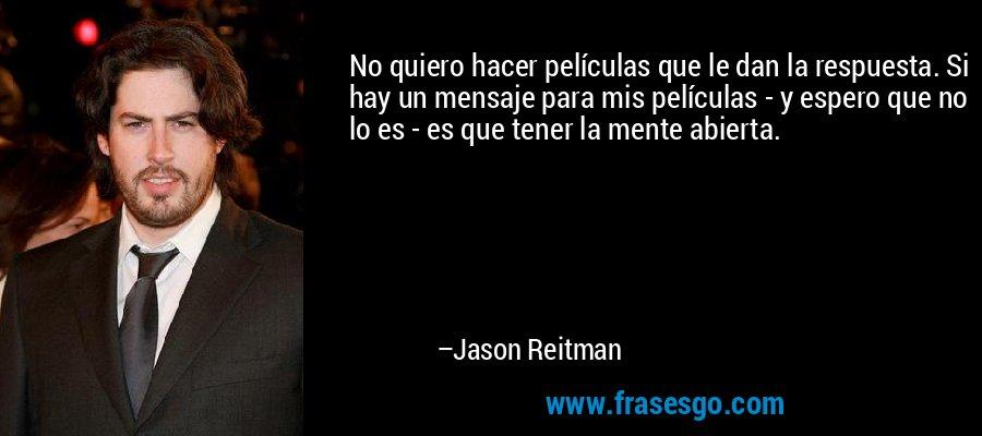 No quiero hacer películas que le dan la respuesta. Si hay un mensaje para mis películas - y espero que no lo es - es que tener la mente abierta. – Jason Reitman
