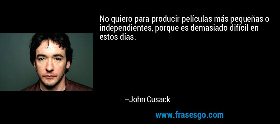 No quiero para producir películas más pequeñas o independientes, porque es demasiado difícil en estos días. – John Cusack
