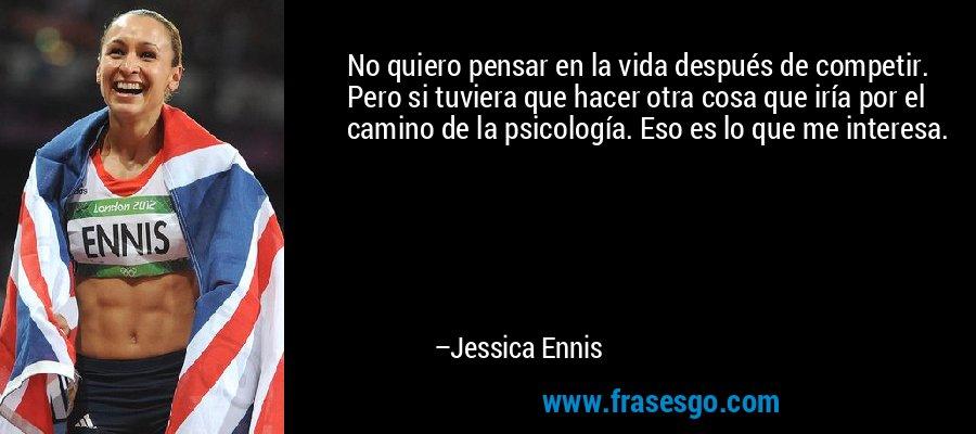No quiero pensar en la vida después de competir. Pero si tuviera que hacer otra cosa que iría por el camino de la psicología. Eso es lo que me interesa. – Jessica Ennis