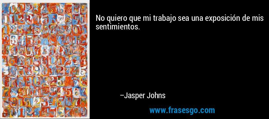 No quiero que mi trabajo sea una exposición de mis sentimientos. – Jasper Johns