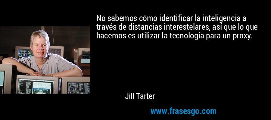 No sabemos cómo identificar la inteligencia a través de distancias interestelares, así que lo que hacemos es utilizar la tecnología para un proxy. – Jill Tarter