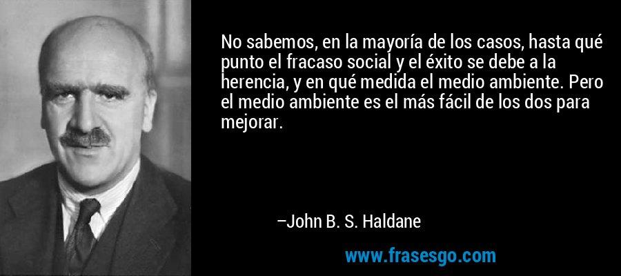 No sabemos, en la mayoría de los casos, hasta qué punto el fracaso social y el éxito se debe a la herencia, y en qué medida el medio ambiente. Pero el medio ambiente es el más fácil de los dos para mejorar. – John B. S. Haldane