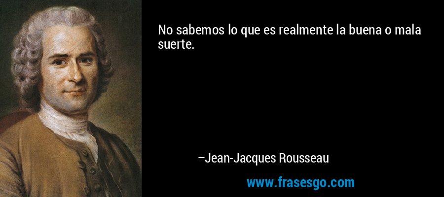 No sabemos lo que es realmente la buena o mala suerte. – Jean-Jacques Rousseau