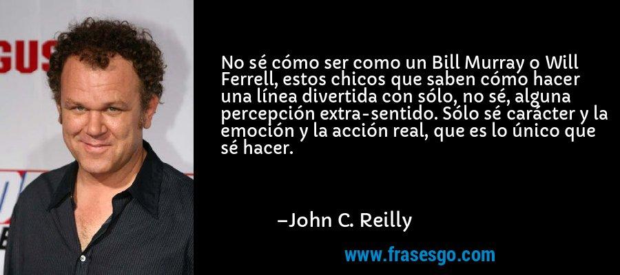 No sé cómo ser como un Bill Murray o Will Ferrell, estos chicos que saben cómo hacer una línea divertida con sólo, no sé, alguna percepción extra-sentido. Sólo sé carácter y la emoción y la acción real, que es lo único que sé hacer. – John C. Reilly