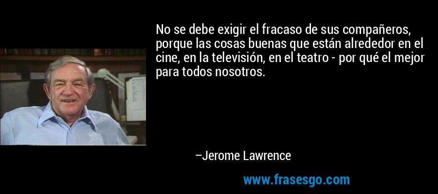 No se debe exigir el fracaso de sus compañeros, porque las cosas buenas que están alrededor en el cine, en la televisión, en el teatro - por qué el mejor para todos nosotros. – Jerome Lawrence
