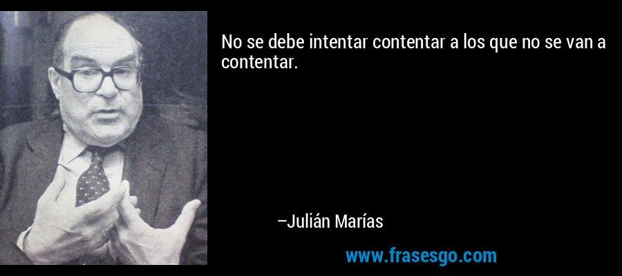No se debe intentar contentar a los que no se van a contentar. – Julián Marías