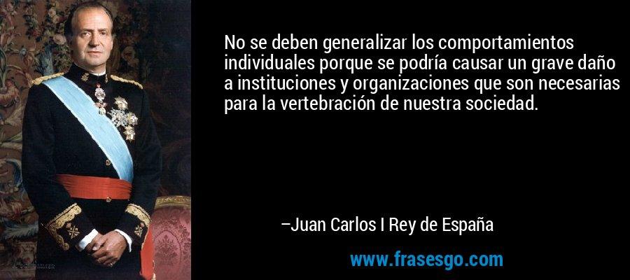 No se deben generalizar los comportamientos individuales porque se podría causar un grave daño a instituciones y organizaciones que son necesarias para la vertebración de nuestra sociedad. – Juan Carlos I Rey de España